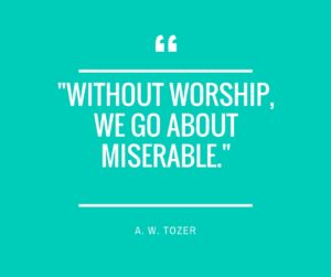 -Without worship, we go about miserable.-